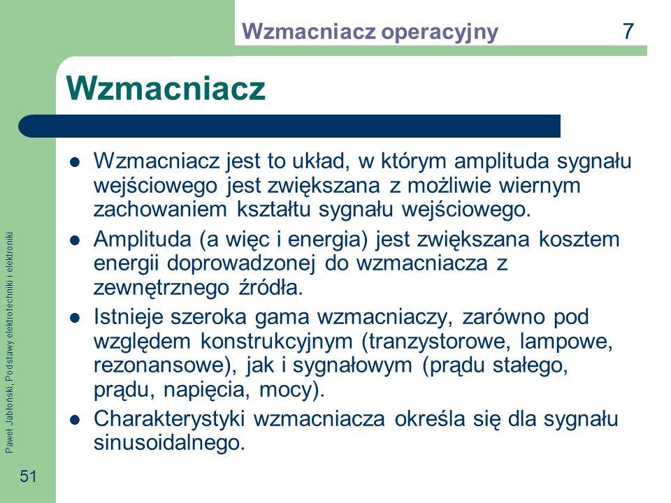 Paweł Jabłoński, Podstawy elektrotechniki i elektroniki 51 Wzmacniacz Wzmacniacz jest to układ, w którym amplituda sygnału wejściowego jest zwiększana z możliwie wiernym zachowaniem kształtu sygnału wejściowego.