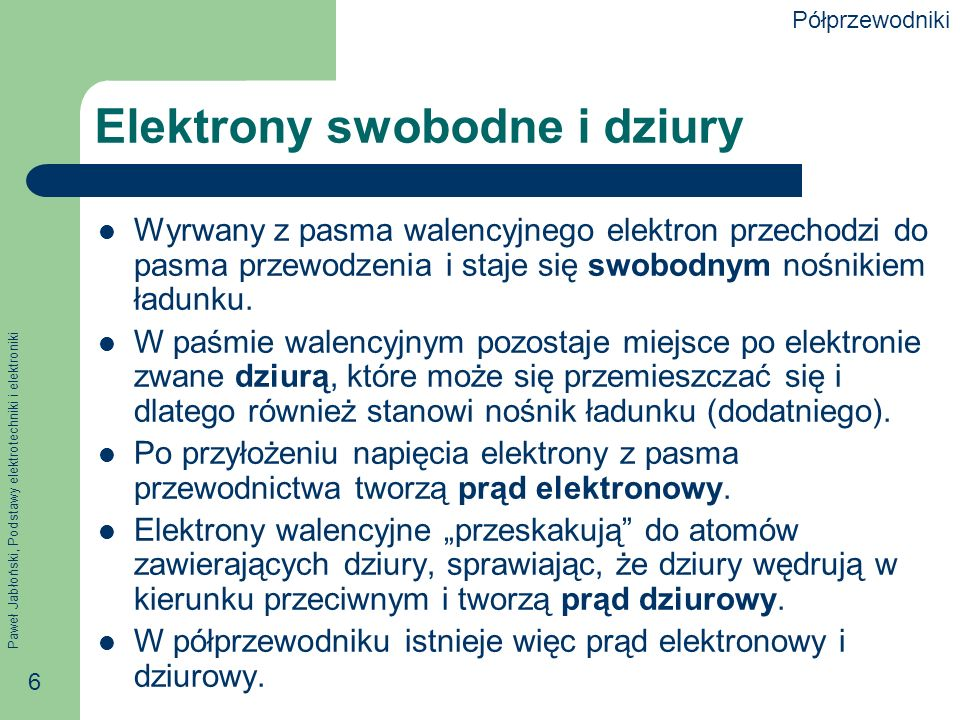 Paweł Jabłoński, Podstawy elektrotechniki i elektroniki 6 Elektrony swobodne i dziury Wyrwany z pasma walencyjnego elektron przechodzi do pasma przewodzenia i staje się swobodnym nośnikiem ładunku.