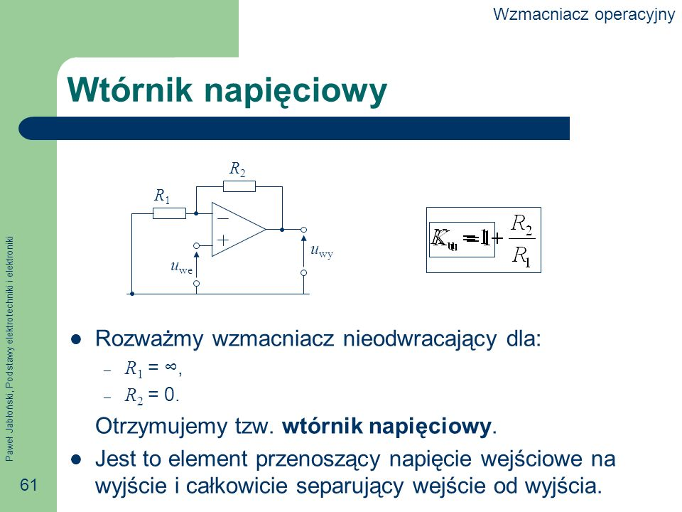 Paweł Jabłoński, Podstawy elektrotechniki i elektroniki 61 Wtórnik napięciowy Rozważmy wzmacniacz nieodwracający dla: – R 1 =, – R 2 = 0.