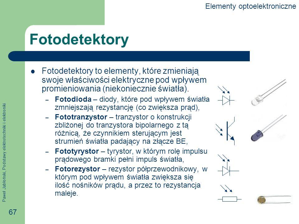 Paweł Jabłoński, Podstawy elektrotechniki i elektroniki 67 Fotodetektory Fotodetektory to elementy, które zmieniają swoje właściwości elektryczne pod wpływem promieniowania (niekoniecznie światła).