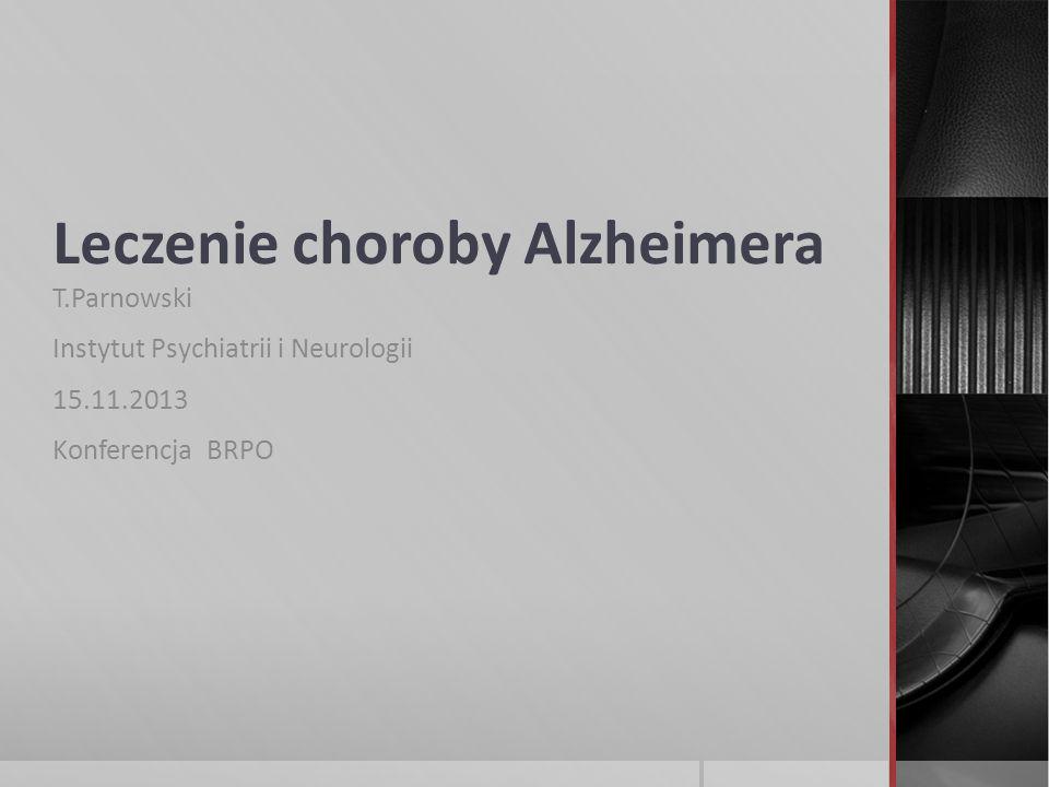 Leczenie choroby Alzheimera T.Parnowski Instytut Psychiatrii i Neurologii 15.11.2013 Konferencja BRPO