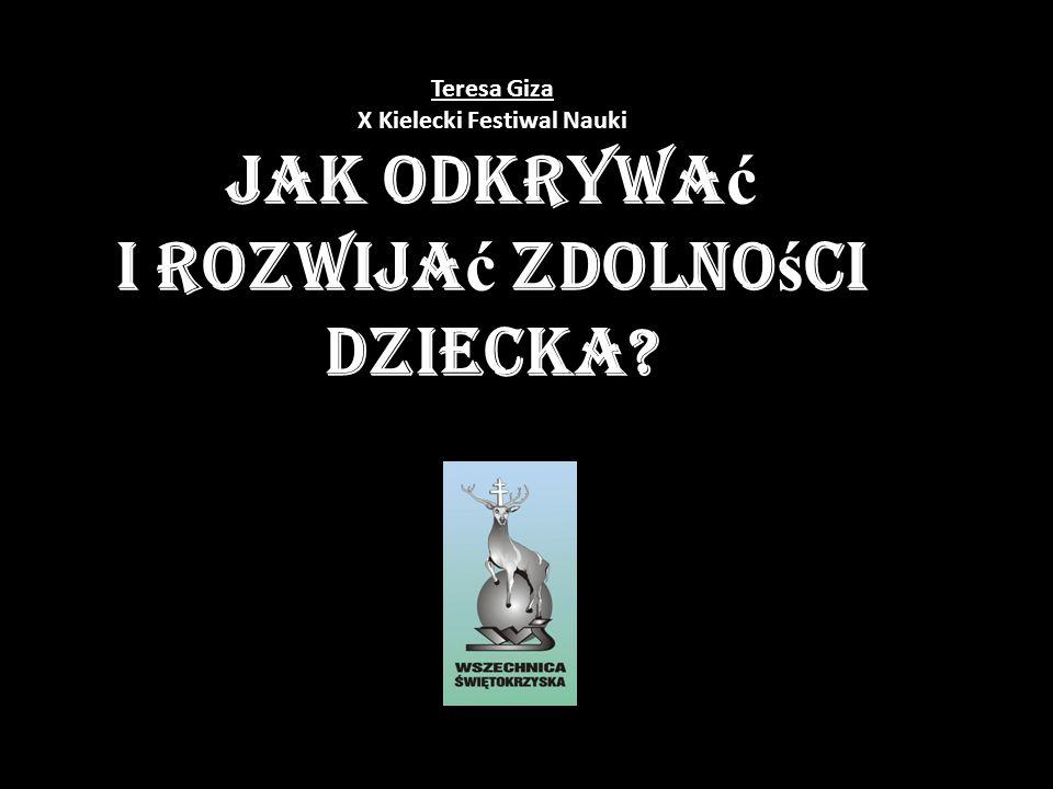 Teresa Giza X Kielecki Festiwal Nauki Jak odkrywa ć i rozwija ć zdolno ś ci dziecka?