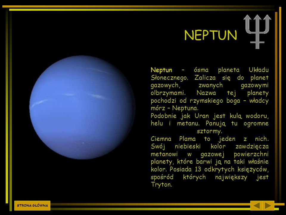NEPTUN Neptun – ósma planeta Układu Słonecznego. Zalicza się do planet gazowych, zwanych gazowymi olbrzymami. Nazwa tej planety pochodzi od rzymskiego