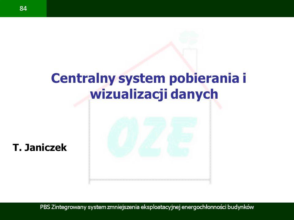 PBS Zintegrowany system zmniejszenia eksploatacyjnej energochłonności budynków 84 Centralny system pobierania i wizualizacji danych T. Janiczek