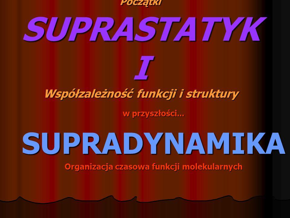 Początki SUPRASTATYK I Współzależność funkcji i struktury w przyszłości... SUPRADYNAMIKA Organizacja czasowa funkcji molekularnych