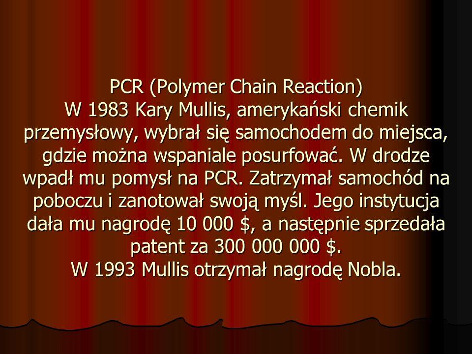 PCR (Polymer Chain Reaction) W 1983 Kary Mullis, amerykański chemik przemysłowy, wybrał się samochodem do miejsca, gdzie można wspaniale posurfować. W