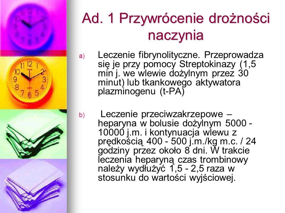 Ad. 1 Przywrócenie drożności naczynia a) a) Leczenie fibrynolityczne. Przeprowadza się je przy pomocy Streptokinazy (1,5 min j. we wlewie dożylnym prz