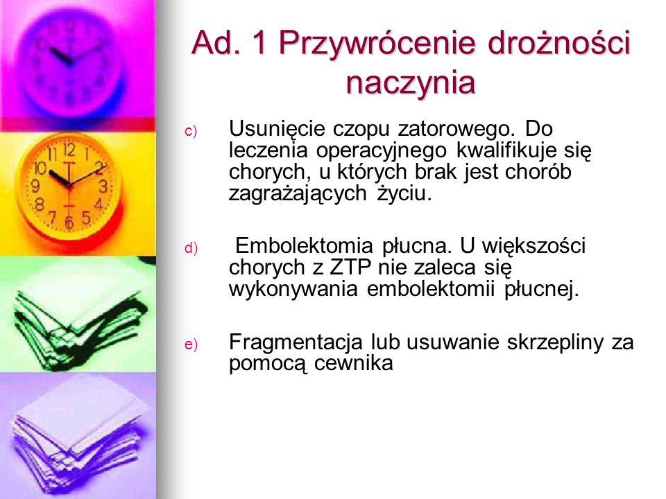 Ad. 1 Przywrócenie drożności naczynia c) c) Usunięcie czopu zatorowego. Do leczenia operacyjnego kwalifikuje się chorych, u których brak jest chorób z