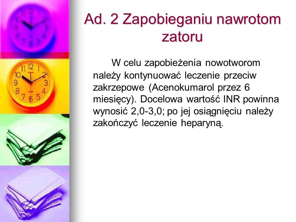 Ad. 2 Zapobieganiu nawrotom zatoru W celu zapobieżenia nowotworom należy kontynuować leczenie przeciw zakrzepowe (Acenokumarol przez 6 miesięcy). Doce