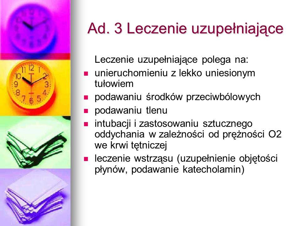 Ad. 3 Leczenie uzupełniające Leczenie uzupełniające polega na: unieruchomieniu z lekko uniesionym tułowiem podawaniu środków przeciwbólowych podawaniu