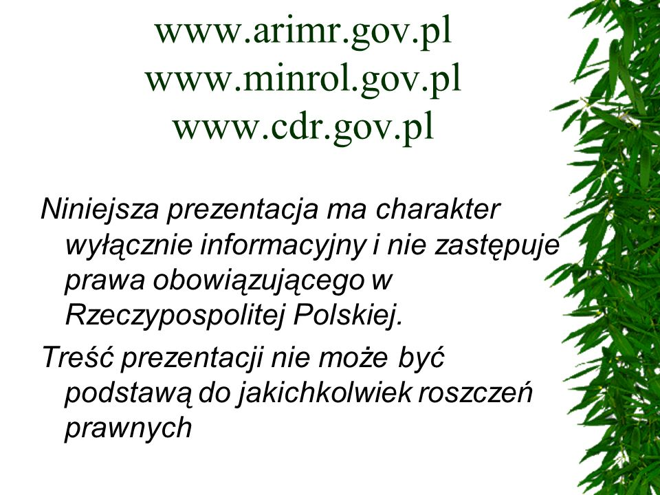 www.arimr.gov.pl www.minrol.gov.pl www.cdr.gov.pl Niniejsza prezentacja ma charakter wyłącznie informacyjny i nie zastępuje prawa obowiązującego w Rzeczypospolitej Polskiej.