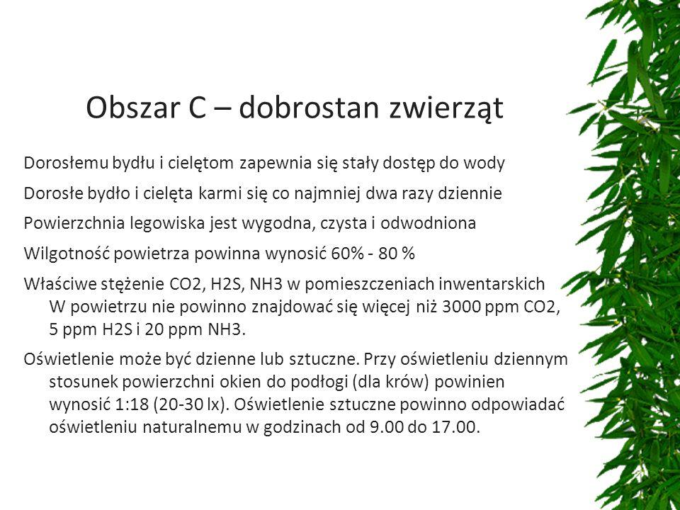 Obszar C – dobrostan zwierząt Dorosłemu bydłu i cielętom zapewnia się stały dostęp do wody Dorosłe bydło i cielęta karmi się co najmniej dwa razy dziennie Powierzchnia legowiska jest wygodna, czysta i odwodniona Wilgotność powietrza powinna wynosić 60% - 80 % Właściwe stężenie CO2, H2S, NH3 w pomieszczeniach inwentarskich W powietrzu nie powinno znajdować się więcej niż 3000 ppm CO2, 5 ppm H2S i 20 ppm NH3.