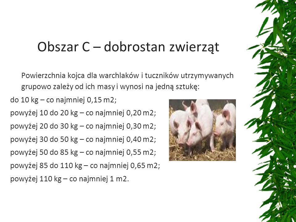 Obszar C – dobrostan zwierząt Powierzchnia kojca dla warchlaków i tuczników utrzymywanych grupowo zależy od ich masy i wynosi na jedną sztukę: do 10 kg – co najmniej 0,15 m2; powyżej 10 do 20 kg – co najmniej 0,20 m2; powyżej 20 do 30 kg – co najmniej 0,30 m2; powyżej 30 do 50 kg – co najmniej 0,40 m2; powyżej 50 do 85 kg – co najmniej 0,55 m2; powyżej 85 do 110 kg – co najmniej 0,65 m2; powyżej 110 kg – co najmniej 1 m2.