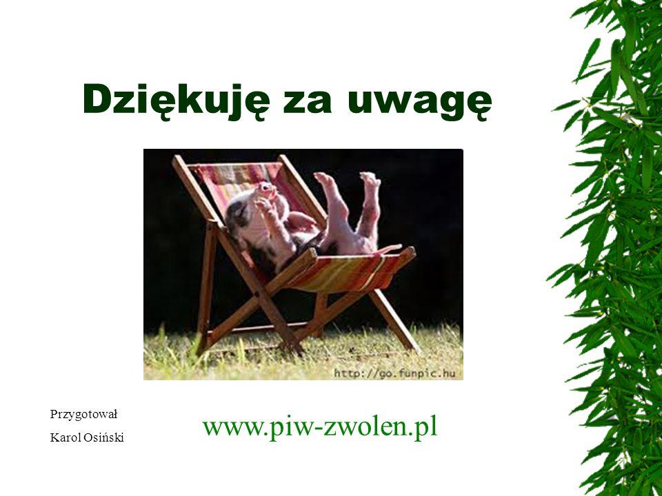 Dziękuję za uwagę Przygotował Karol Osiński www.piw-zwolen.pl