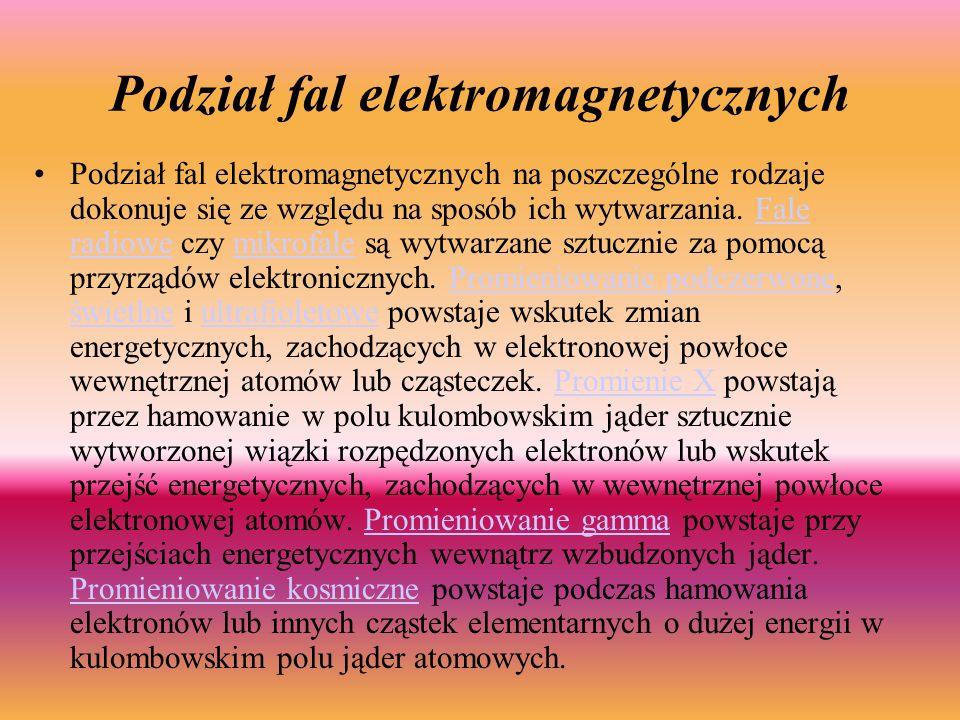 Podział fal elektromagnetycznych Podział fal elektromagnetycznych na poszczególne rodzaje dokonuje się ze względu na sposób ich wytwarzania.