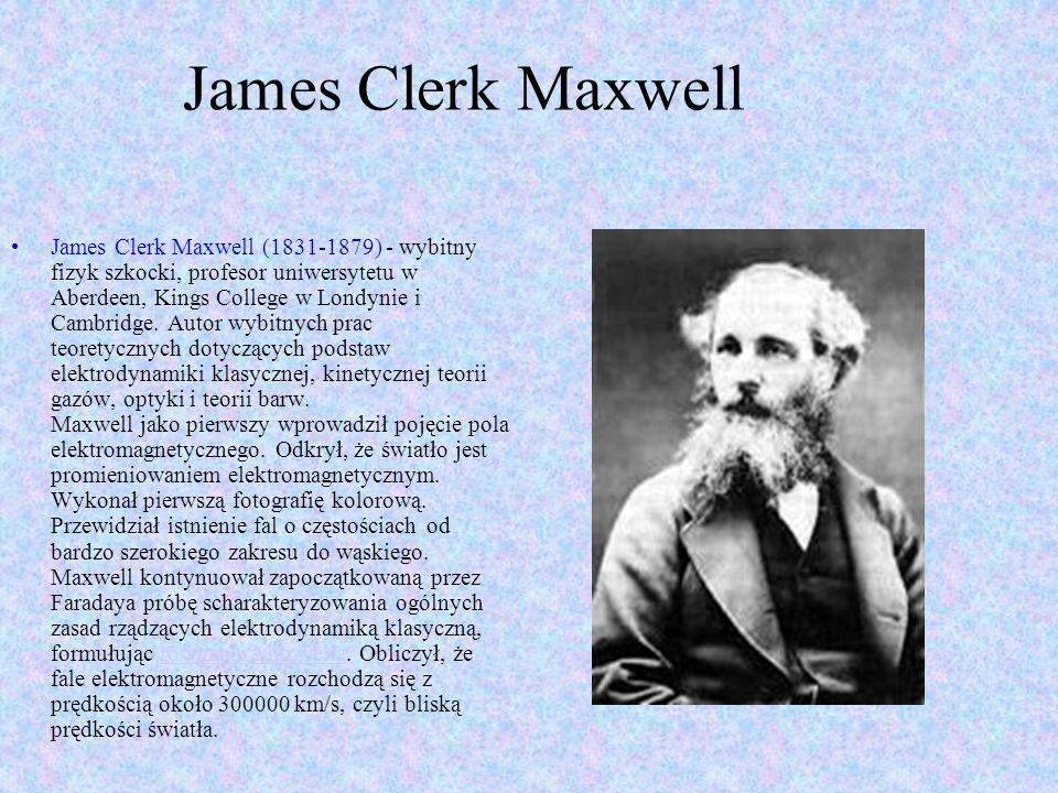 James Clerk Maxwell James Clerk Maxwell (1831-1879) - wybitny fizyk szkocki, profesor uniwersytetu w Aberdeen, Kings College w Londynie i Cambridge.