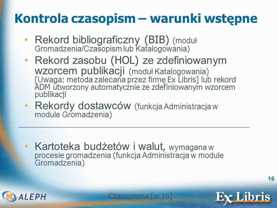 Czasopisma (w.16) 16 Kontrola czasopism – warunki wstępne Rekord bibliograficzny (BIB) ( moduł Gromadzenia/Czasopism lub Katalogowania ) Rekord zasobu (HOL) ze zdefiniowanym wzorcem publikacji ( moduł Katalogowania ) [ Uwaga : metoda zalecana przez firmę Ex Libris] lub rekord ADM utworzony automatycznie ze zdefiniowanym wzorcem publikacji Rekordy dostawców ( funkcja Administracja w module Gromadzenia ) Kartoteka budżetów i walut, wymagana w procesie gromadzenia ( funkcja Administracja w module Gromadzenia )