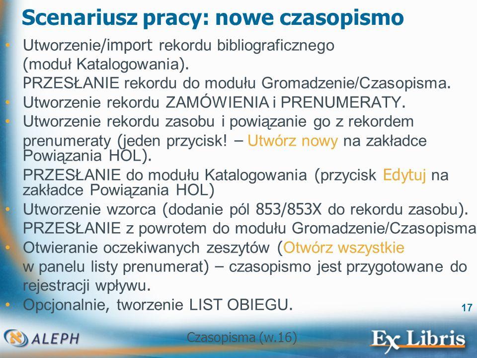 Czasopisma (w.16) 17 Scenariusz pracy: nowe czasopismo Utworzenie /import rekordu bibliograficznego ( moduł Katalogowania ).