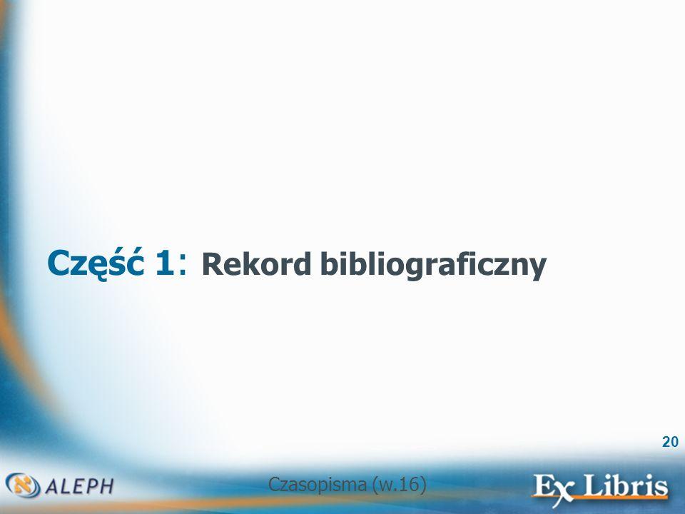 Czasopisma (w.16) 20 Część 1 : Rekord bibliograficzny