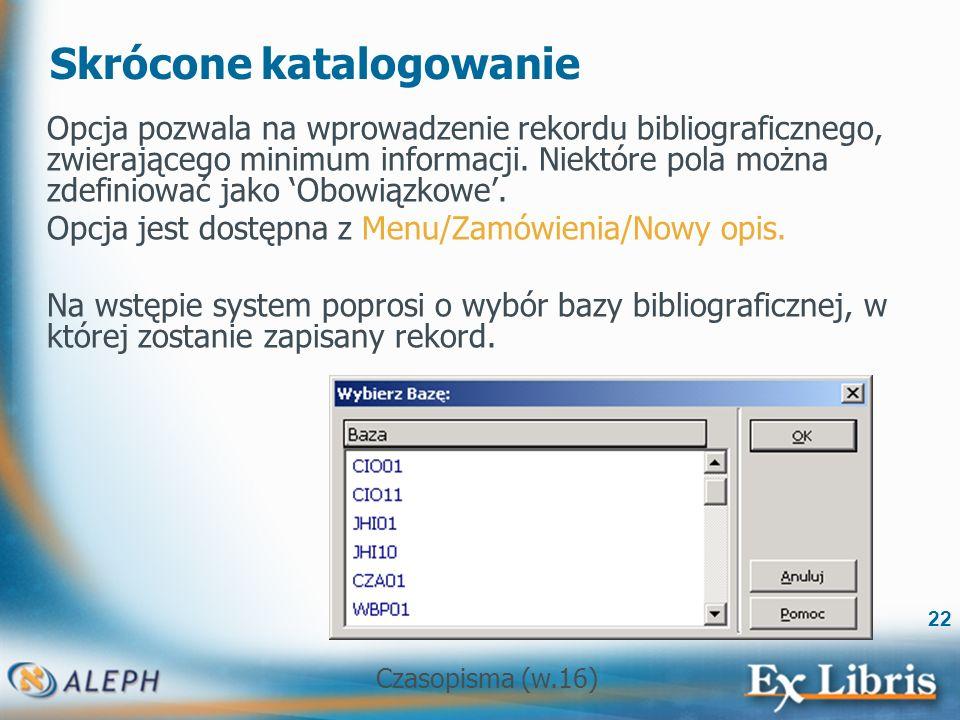 Czasopisma (w.16) 22 Skrócone katalogowanie Opcja pozwala na wprowadzenie rekordu bibliograficznego, zwierającego minimum informacji.