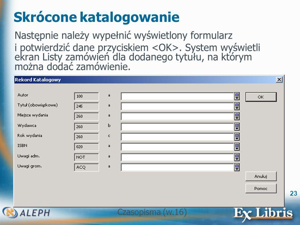 Czasopisma (w.16) 23 Skrócone katalogowanie Następnie należy wypełnić wyświetlony formularz i potwierdzić dane przyciskiem.