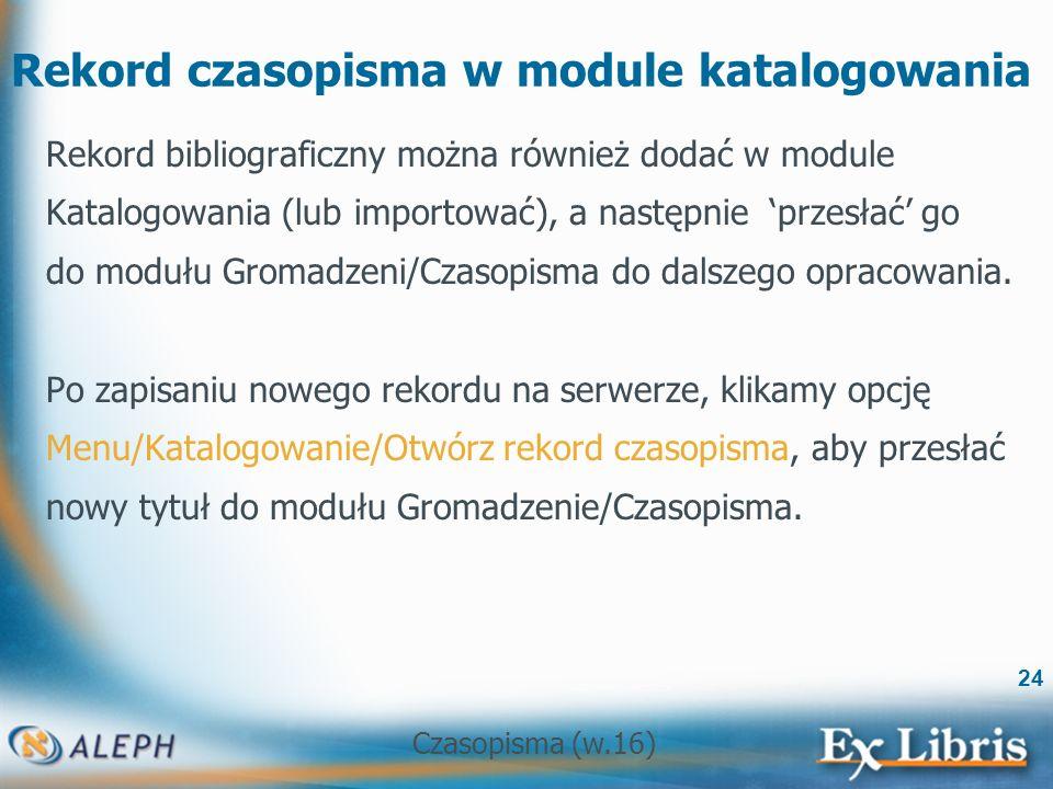 Czasopisma (w.16) 24 Rekord czasopisma w module katalogowania Rekord bibliograficzny można również dodać w module Katalogowania (lub importować), a następnie przesłać go do modułu Gromadzeni/Czasopisma do dalszego opracowania.