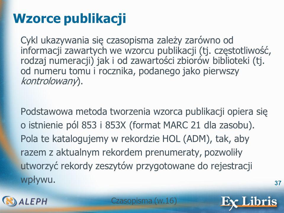 Czasopisma (w.16) 37 Wzorce publikacji Cykl ukazywania się czasopisma zależy zarówno od informacji zawartych we wzorcu publikacji (tj.