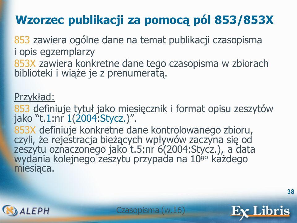 Czasopisma (w.16) 38 Wzorzec publikacji za pomocą pól 853/853X 853 zawiera ogólne dane na temat publikacji czasopisma i opis egzemplarzy 853X zawiera konkretne dane tego czasopisma w zbiorach biblioteki i wiąże je z prenumeratą.
