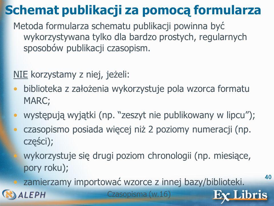 Czasopisma (w.16) 40 Schemat publikacji za pomocą formularza Metoda formularza schematu publikacji powinna być wykorzystywana tylko dla bardzo prostych, regularnych sposobów publikacji czasopism.