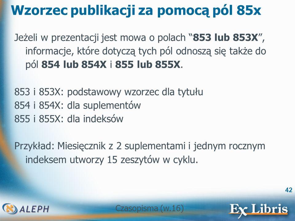 Czasopisma (w.16) 42 Wzorzec publikacji za pomocą pól 85x Jeżeli w prezentacji jest mowa o polach 853 lub 853X, informacje, które dotyczą tych pól odnoszą się także do pól 854 lub 854X i 855 lub 855X.