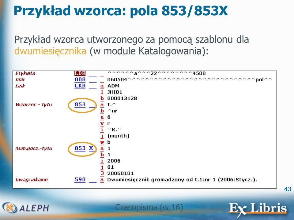 Czasopisma (w.16) 43 Przykład wzorca: pola 853/853X Przykład wzorca utworzonego za pomocą szablonu dla dwumiesięcznika (w module Katalogowania):