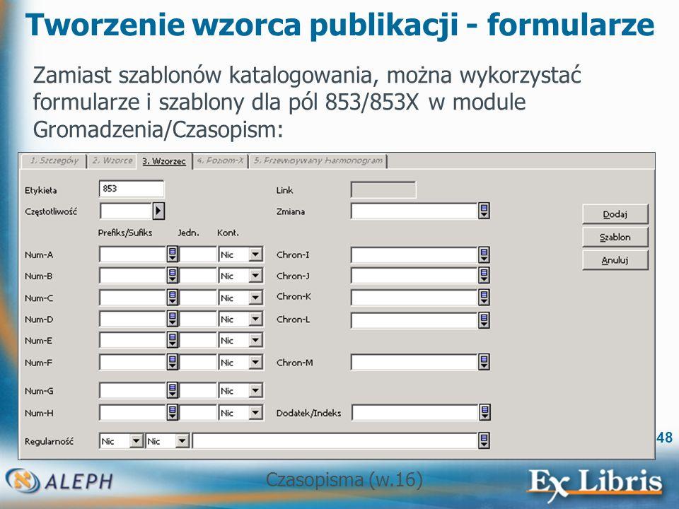 Czasopisma (w.16) 48 Tworzenie wzorca publikacji - formularze Zamiast szablonów katalogowania, można wykorzystać formularze i szablony dla pól 853/853X w module Gromadzenia/Czasopism: