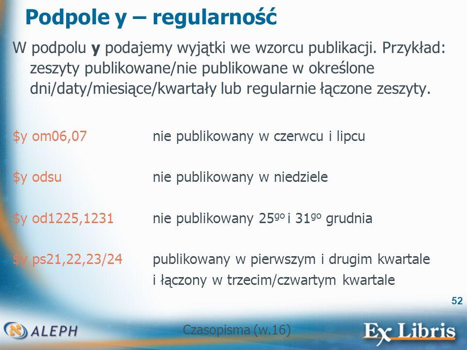 Czasopisma (w.16) 52 Podpole y – regularność W podpolu y podajemy wyjątki we wzorcu publikacji.