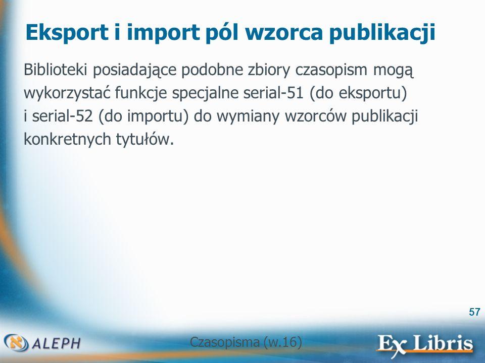 Czasopisma (w.16) 57 Eksport i import pól wzorca publikacji Biblioteki posiadające podobne zbiory czasopism mogą wykorzystać funkcje specjalne serial-51 (do eksportu) i serial-52 (do importu) do wymiany wzorców publikacji konkretnych tytułów.