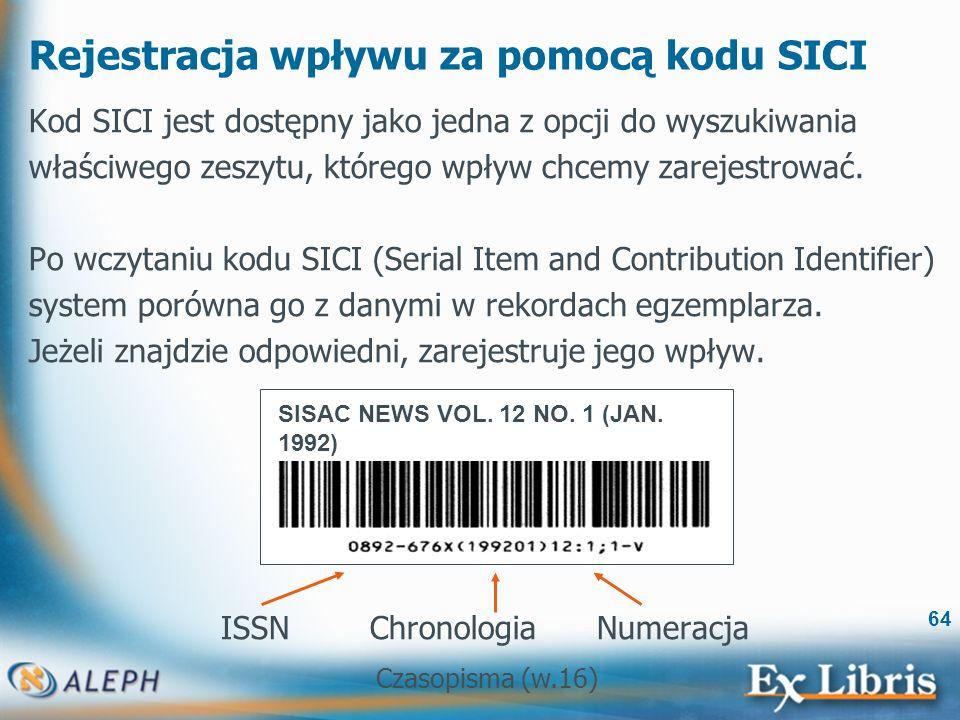 Czasopisma (w.16) 64 Rejestracja wpływu za pomocą kodu SICI Kod SICI jest dostępny jako jedna z opcji do wyszukiwania właściwego zeszytu, którego wpływ chcemy zarejestrować.