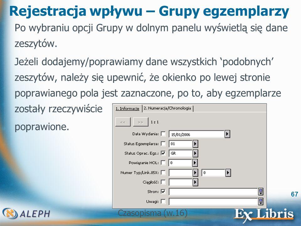 Czasopisma (w.16) 67 Rejestracja wpływu – Grupy egzemplarzy Po wybraniu opcji Grupy w dolnym panelu wyświetlą się dane zeszytów.