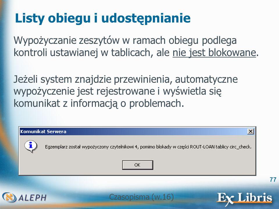 Czasopisma (w.16) 77 Listy obiegu i udostępnianie Wypożyczanie zeszytów w ramach obiegu podlega kontroli ustawianej w tablicach, ale nie jest blokowane.
