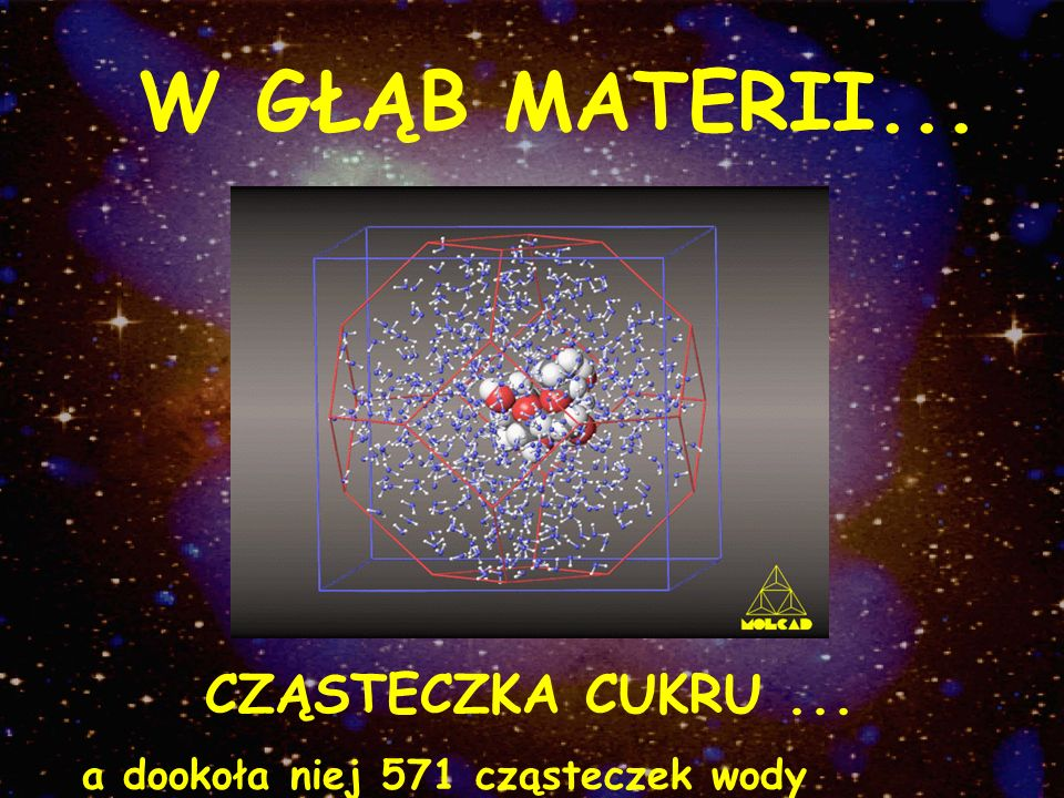CZĄSTECZKA CUKRU... a dookoła niej 571 cząsteczek wody W GŁĄB MATERII...