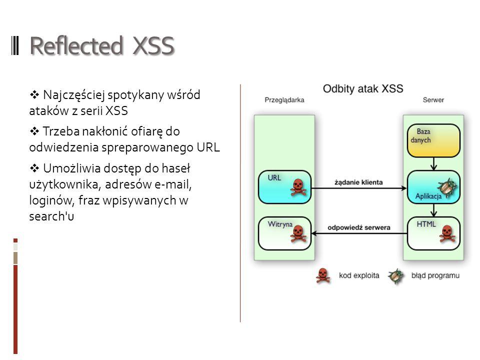 Persistent XSS Także bardzo powszechny atak Nie wymaga nakłaniania ofiary do kliknięcia w URL Za pomocą kodu ukrytego w URL, możemy dostać się do bazy danych Serwer bazodanowy rozsyła szkodliwy kod do użytkowników odwiedzających stronę Raz wstrzyknięty kod pozostaje już na serwerze