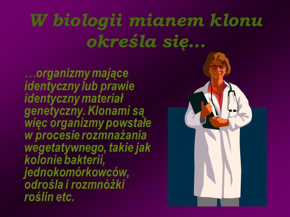 W biologii mianem klonu określa się… … organizmy mające identyczny lub prawie identyczny materiał genetyczny. Klonami są więc organizmy powstałe w pro