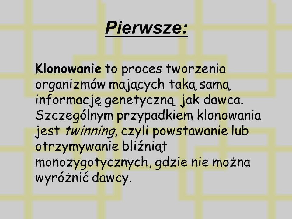 Pierwsze: Klonowanie to proces tworzenia organizmów mających taką samą informację genetyczną jak dawca. Szczególnym przypadkiem klonowania jest twinni