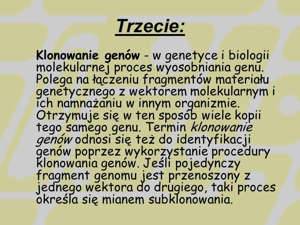 Trzecie: Klonowanie genów - w genetyce i biologii molekularnej proces wyosobniania genu. Polega na łączeniu fragmentów materiału genetycznego z wektor