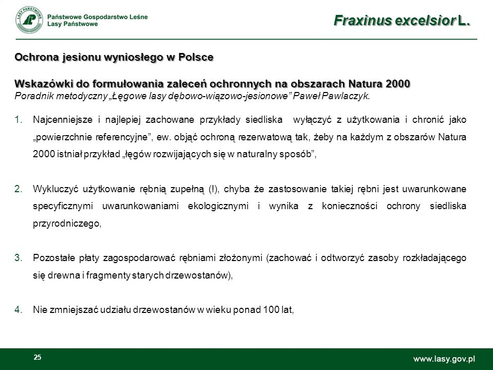 25 Ochrona jesionu wyniosłego w Polsce Wskazówki do formułowania zaleceń ochronnych na obszarach Natura 2000 Ochrona jesionu wyniosłego w Polsce Wskazówki do formułowania zaleceń ochronnych na obszarach Natura 2000 Poradnik metodyczny Łęgowe lasy dębowo-wiązowo-jesionowe Paweł Pawlaczyk.