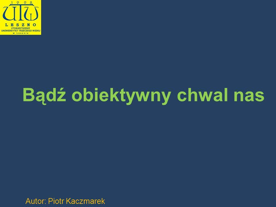 Bądź obiektywny chwal nas Autor: Piotr Kaczmarek