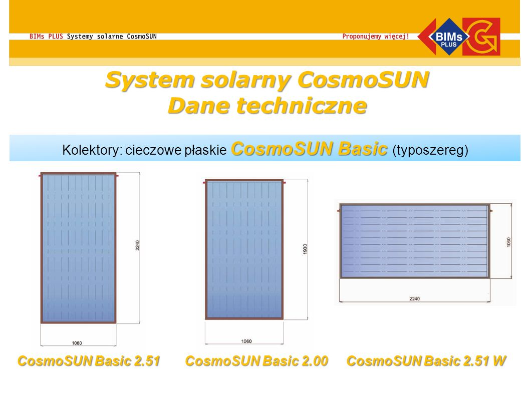CosmoSUN Basic Kolektory: cieczowe płaskie CosmoSUN Basic (typoszereg) CosmoSUN Basic 2.51 CosmoSUN Basic 2.51 W CosmoSUN Basic 2.00 System solarny Co