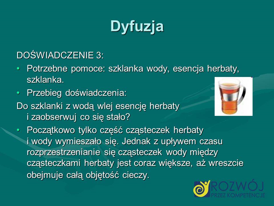 Dyfuzja DOŚWIADCZENIE 3: Potrzebne pomoce: szklanka wody, esencja herbaty, szklanka.Potrzebne pomoce: szklanka wody, esencja herbaty, szklanka. Przebi