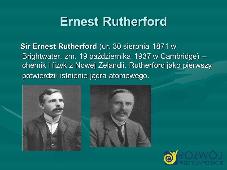 Ernest Rutherford Sir Ernest Rutherford (ur. 30 sierpnia 1871 w Brightwater, zm. 19 października 1937 w Cambridge) – chemik i fizyk z Nowej Zelandii.