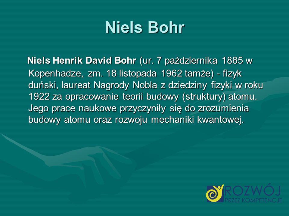 Niels Bohr Niels Henrik David Bohr (ur. 7 października 1885 w Kopenhadze, zm. 18 listopada 1962 tamże) - fizyk duński, laureat Nagrody Nobla z dziedzi