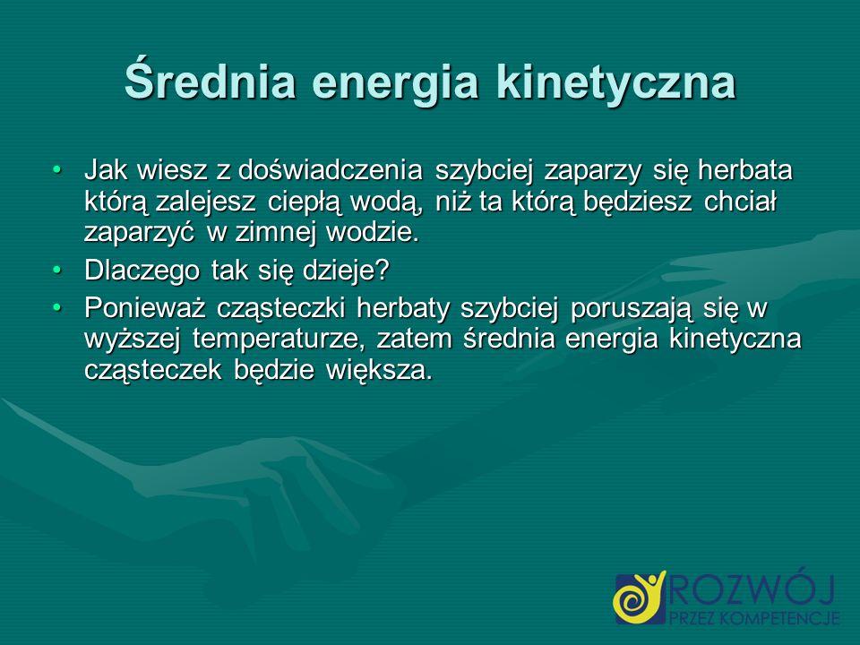 Średnia energia kinetyczna Jak wiesz z doświadczenia szybciej zaparzy się herbata którą zalejesz ciepłą wodą, niż ta którą będziesz chciał zaparzyć w
