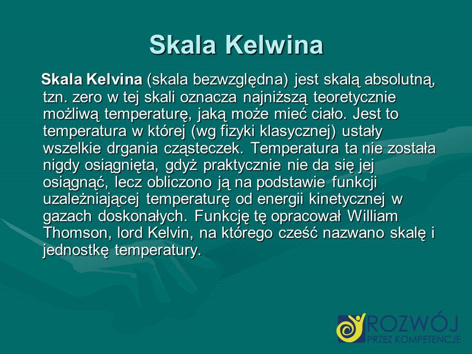 Skala Kelwina Skala Kelvina (skala bezwzględna) jest skalą absolutną, tzn. zero w tej skali oznacza najniższą teoretycznie możliwą temperaturę, jaką m